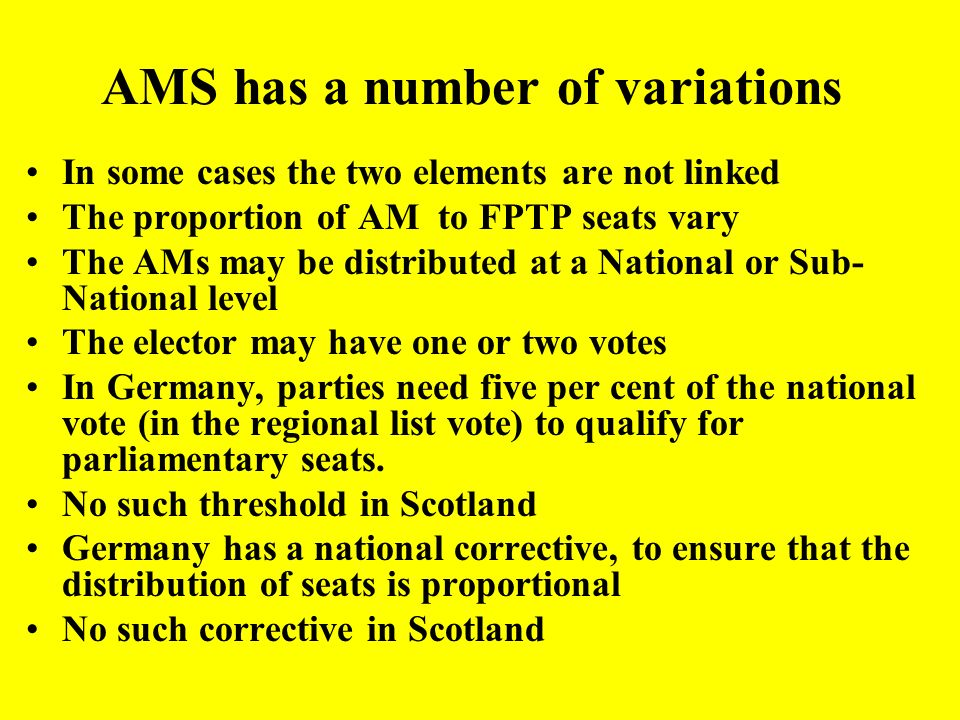 Additional Member Systems (AMS)* or Mixed Member Exists, with variations, in several countries, e.g. Germany, New Zealand Consists of two elements: –1
