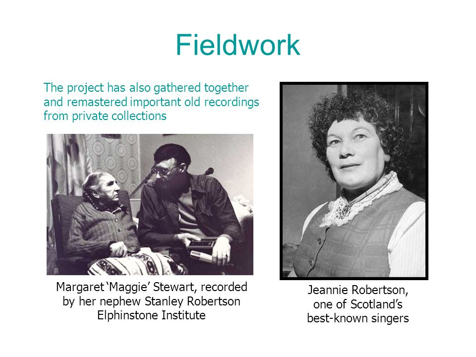 Fieldwork Jeannie Robertson, one of Scotlands best-known singers The project has also gathered together and remastered important old recordings from private collections Margaret Maggie Stewart, recorded by her nephew Stanley Robertson Elphinstone Institute