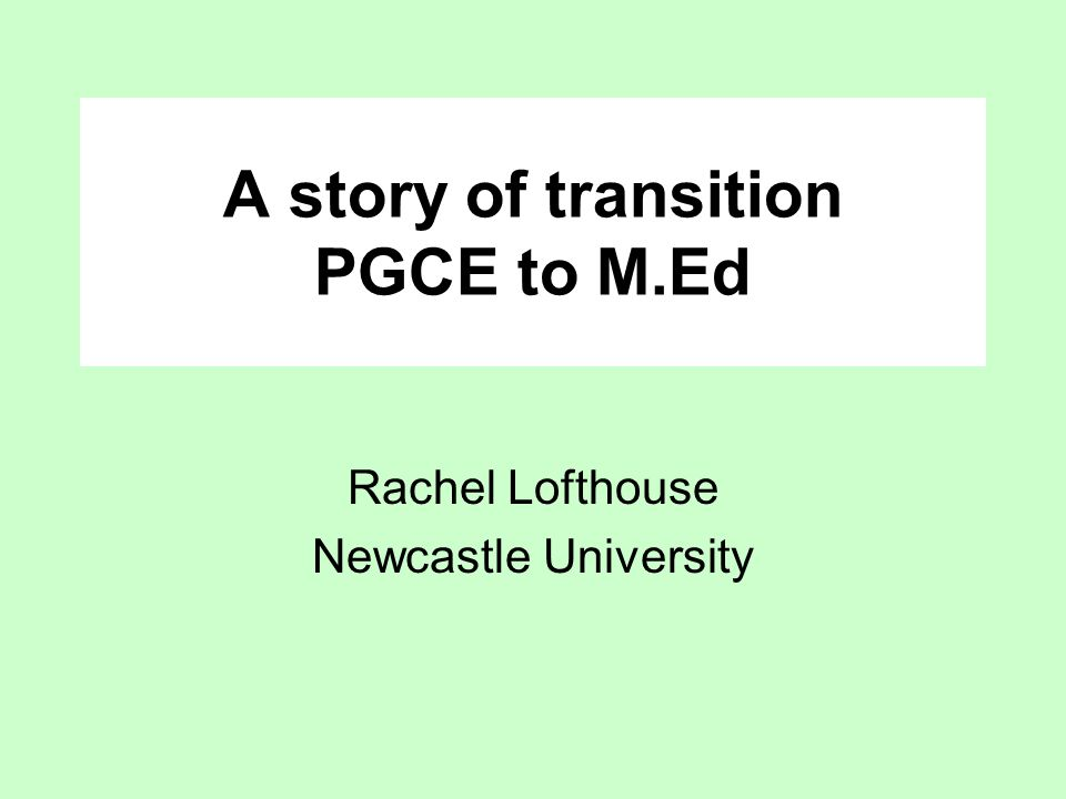 A story of transition PGCE to M.Ed Rachel Lofthouse Newcastle University