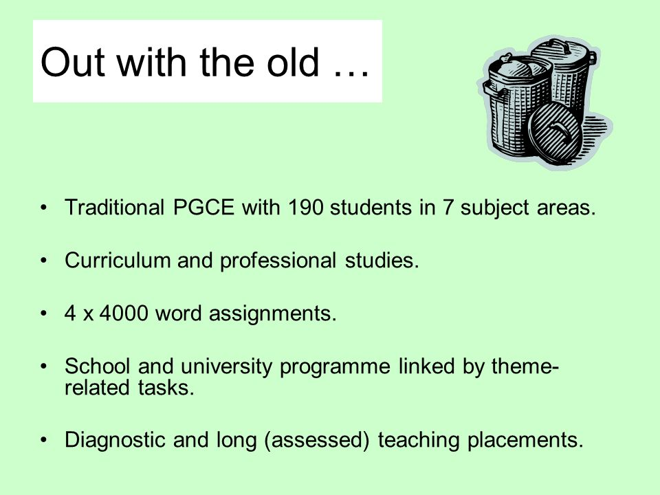 Out with the old … Traditional PGCE with 190 students in 7 subject areas. Curriculum and professional studies. 4 x 4000 word assignments. School and u