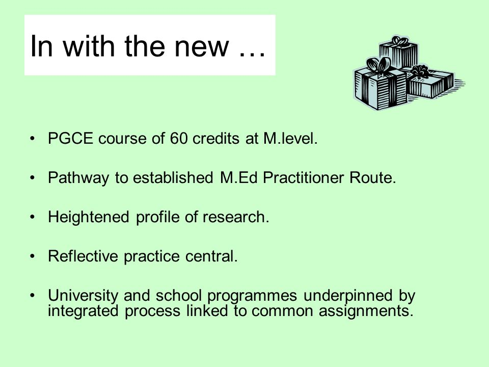 In with the new … PGCE course of 60 credits at M.level. Pathway to established M.Ed Practitioner Route. Heightened profile of research. Reflective pra