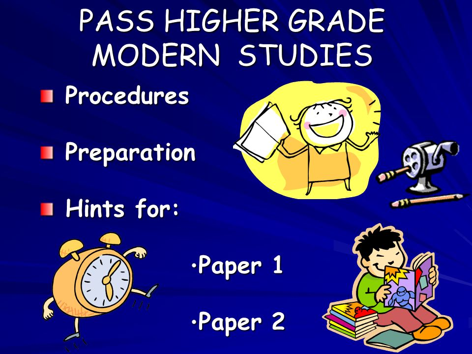 PASS HIGHER GRADE MODERN STUDIES Procedures Procedures Preparation Preparation Hints for: Hints for: Paper 1 Paper 1 Paper 2 Paper 2
