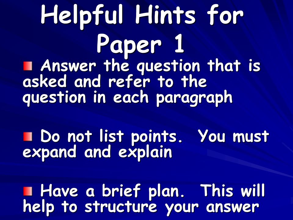 Helpful Hints for Paper 1 Answer the question that is asked and refer to the question in each paragraph Answer the question that is asked and refer to the question in each paragraph Do not list points.