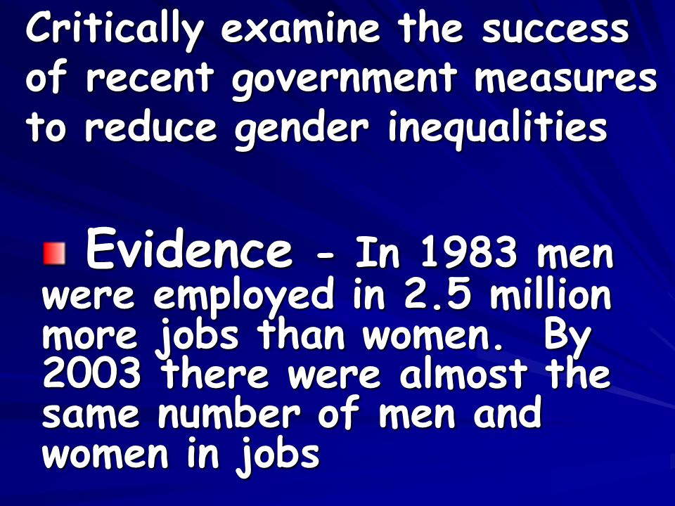 Critically examine the success of recent government measures to reduce gender inequalities Evidence - In 1983 men were employed in 2.5 million more jobs than women.