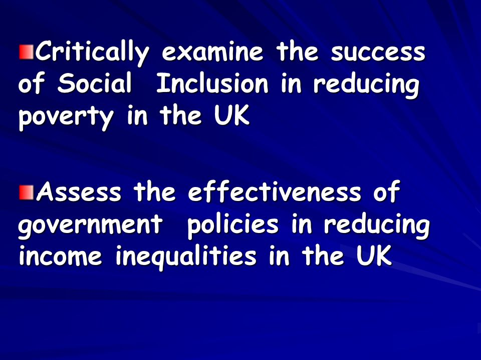 Critically examine the success of Social Inclusion in reducing poverty in the UK Assess the effectiveness of government policies in reducing income inequalities in the UK