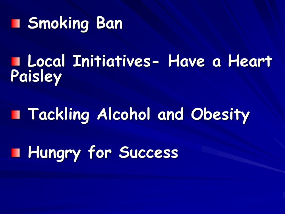 Smoking Ban Smoking Ban Local Initiatives- Have a Heart Paisley Local Initiatives- Have a Heart Paisley Tackling Alcohol and Obesity Tackling Alcohol and Obesity Hungry for Success Hungry for Success