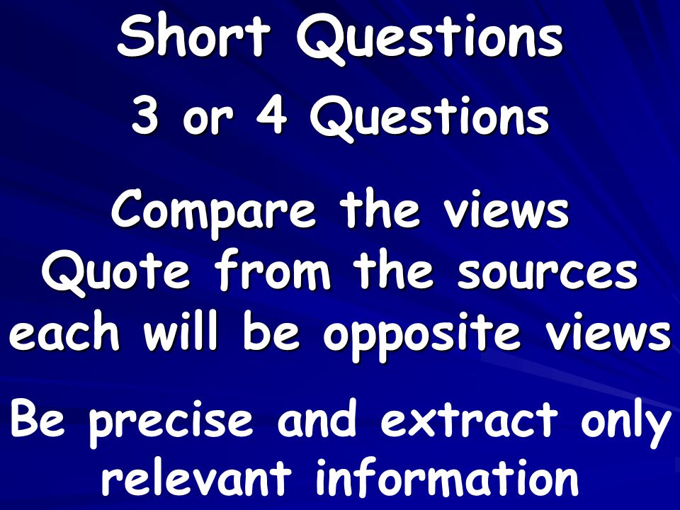3 or 4 Questions Compare the views Quote from the sources each will be opposite views Short Questions Be precise and extract only relevant information