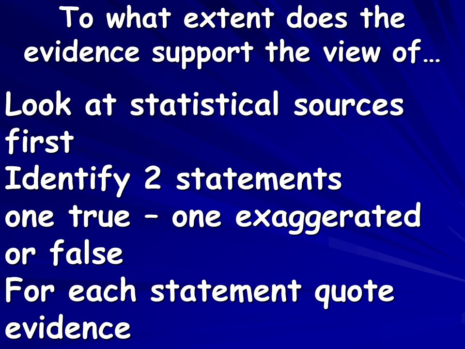 Look at statistical sources first Identify 2 statements one true – one exaggerated or false For each statement quote evidence To what extent does the evidence support the view of…