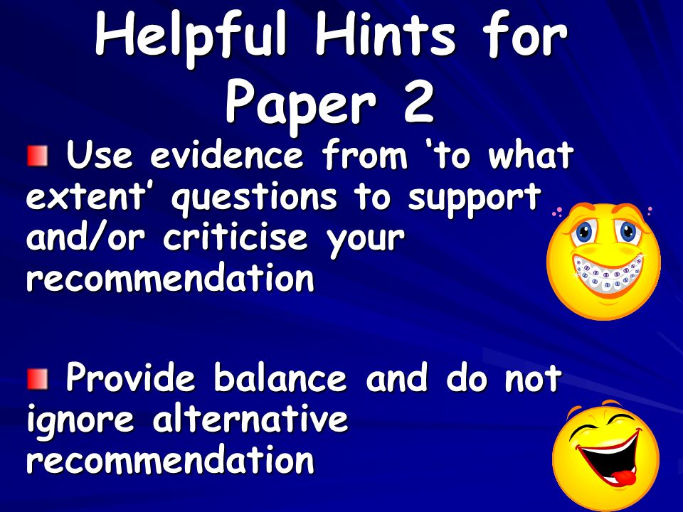 Helpful Hints for Paper 2 Use evidence from to what extent questions to support and/or criticise your recommendation Use evidence from to what extent questions to support and/or criticise your recommendation Provide balance and do not ignore alternative recommendation Provide balance and do not ignore alternative recommendation