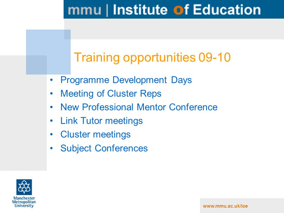www.mmu.ac.uk/ioe Training opportunities 09-10 Programme Development Days Meeting of Cluster Reps New Professional Mentor Conference Link Tutor meetin