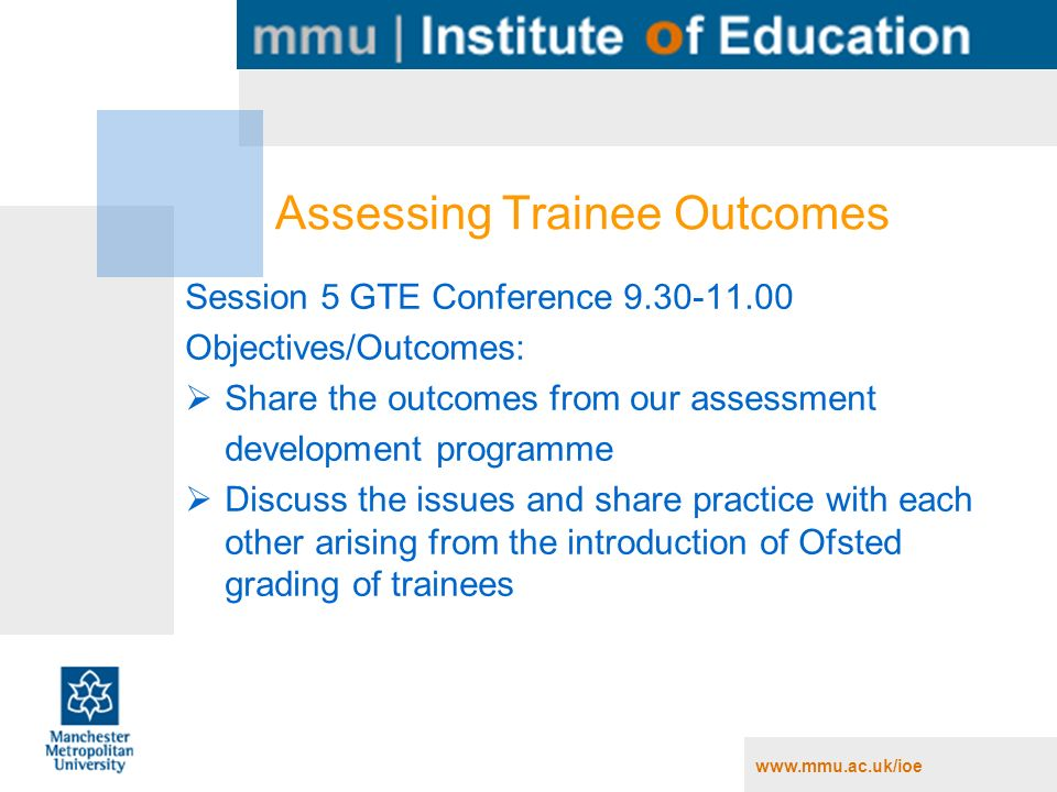 Assessing Trainee Outcomes Session 5 GTE Conference Objectives/Outcomes: Share the outcomes from our assessment development programme Discuss the issues and share practice with each other arising from the introduction of Ofsted grading of trainees