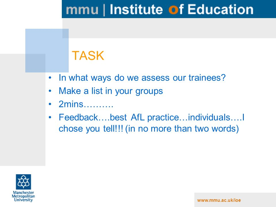 www.mmu.ac.uk/ioe TASK In what ways do we assess our trainees? Make a list in your groups 2mins………. Feedback….best AfL practice…individuals….I chose y