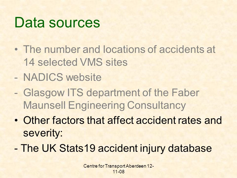 Centre for Transport Aberdeen 12- 11-08 Data sources The number and locations of accidents at 14 selected VMS sites -NADICS website -Glasgow ITS department of the Faber Maunsell Engineering Consultancy Other factors that affect accident rates and severity: - The UK Stats19 accident injury database