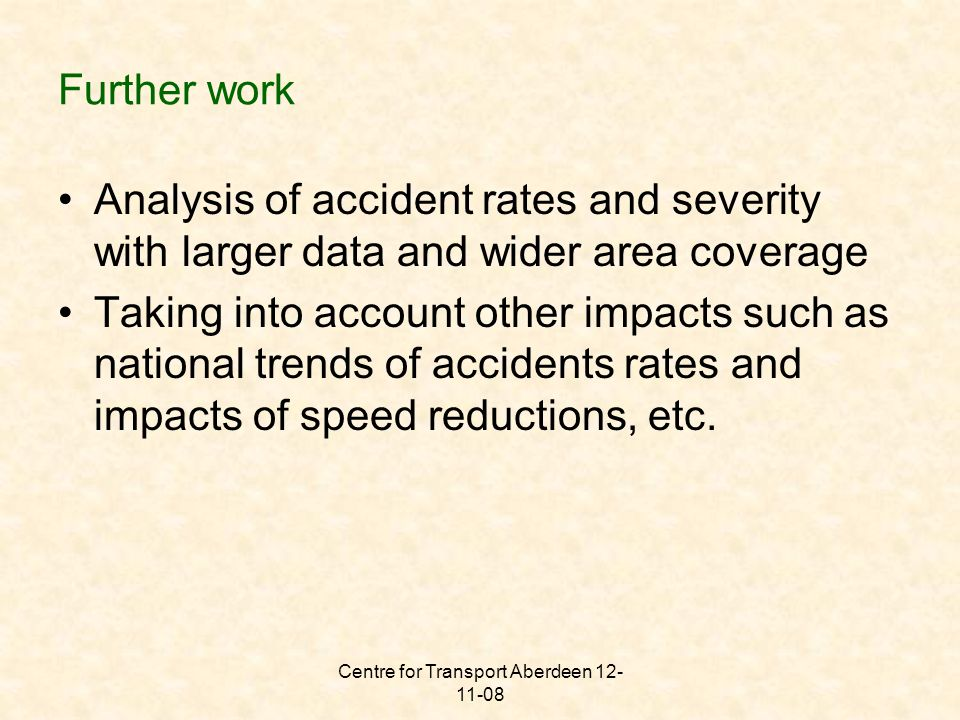 Centre for Transport Aberdeen 12- 11-08 Further work Analysis of accident rates and severity with larger data and wider area coverage Taking into account other impacts such as national trends of accidents rates and impacts of speed reductions, etc.