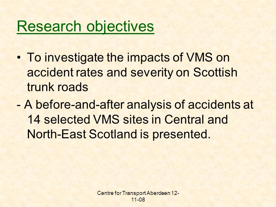 Centre for Transport Aberdeen 12- 11-08 ROADVMS CODE ACCIDENT DATA (BEFORE)ACCIDENT DATA (AFTER) K BEFORE VMS (ACCS/100 M VEH- KMS) K AFTER VMS (ACCS/100 M VEH- KMS) BEFORE AND AFTER % DIFFERENC E X Accident s Q Averag e L (km) T (yr) X Accident s Q Averag e L (km) T (yr) M9N3 4171392521845522 6.397.4216.09% W2 4165712512159222 6.613.17-52.03% W3 2177642502159022 3.080.00-100.00% W4 2172062401926323 3.980.00-100.00% A720M7 4300422453088123 4.567.3962.14% M8O3 463043624233190523 51.7632.92-36.40% Accidents data before and after installing VMS