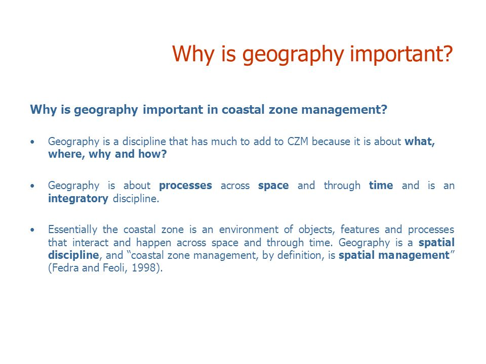 Why is geography important in coastal zone management? Geography is a discipline that has much to add to CZM because it is about what, where, why and