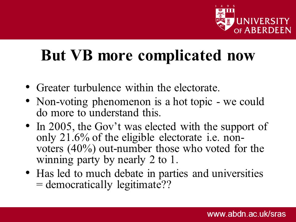 www.abdn.ac.uk/sras But VB more complicated now Greater turbulence within the electorate. Non-voting phenomenon is a hot topic - we could do more to u