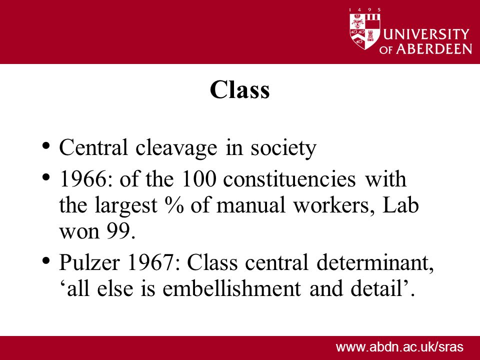 www.abdn.ac.uk/sras Class Central cleavage in society 1966: of the 100 constituencies with the largest % of manual workers, Lab won 99. Pulzer 1967: C