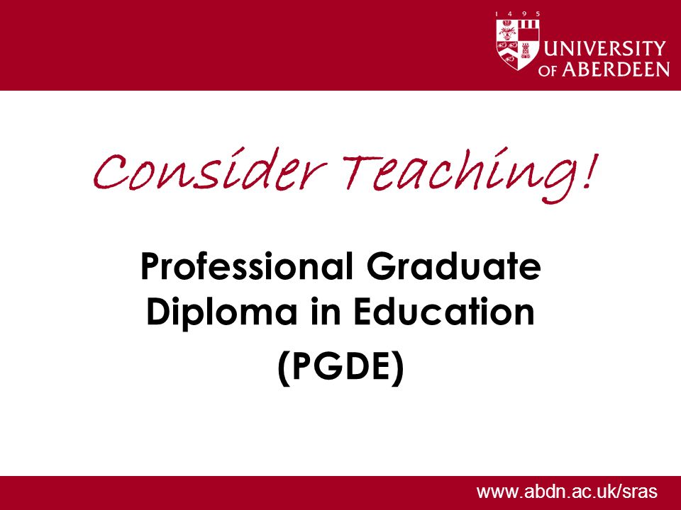 www.abdn.ac.uk/sras Consider Teaching! Professional Graduate Diploma in Education (PGDE)
