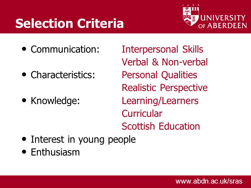 www.abdn.ac.uk/sras Selection Criteria Communication: Interpersonal Skills Verbal & Non-verbal Characteristics: Personal Qualities Realistic Perspecti