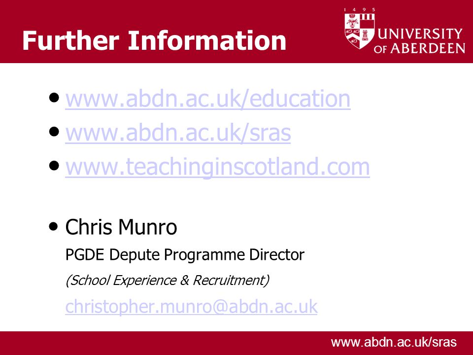 www.abdn.ac.uk/sras Further Information www.abdn.ac.uk/education www.abdn.ac.uk/sras www.teachinginscotland.com Chris Munro PGDE Depute Programme Dire