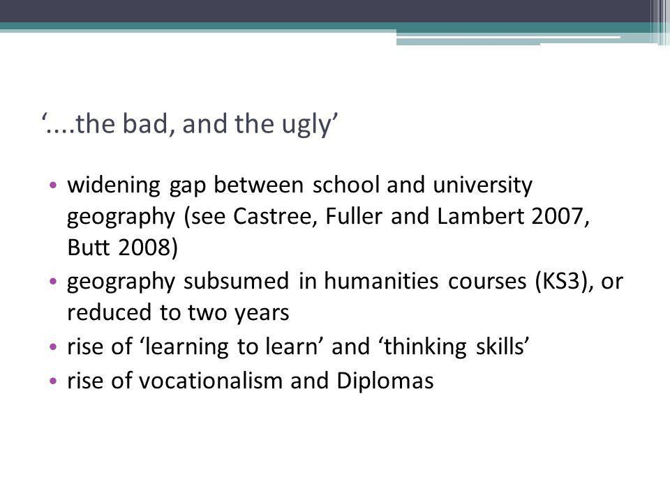 ....the bad, and the ugly widening gap between school and university geography (see Castree, Fuller and Lambert 2007, Butt 2008) geography subsumed in humanities courses (KS3), or reduced to two years rise of learning to learn and thinking skills rise of vocationalism and Diplomas