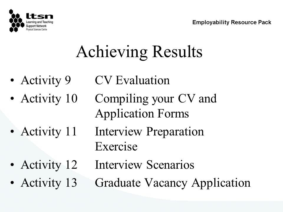 Achieving Results Activity 9 CV Evaluation Activity 10 Compiling your CV and Application Forms Activity 11 Interview Preparation Exercise Activity 12