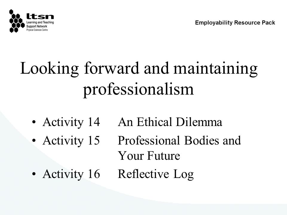 Looking forward and maintaining professionalism Activity 14 An Ethical Dilemma Activity 15 Professional Bodies and Your Future Activity 16 Reflective Log
