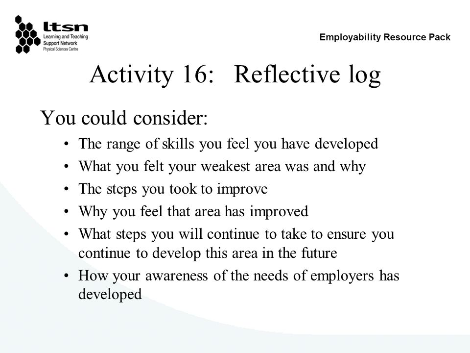 Activity 16: Reflective log You could consider: The range of skills you feel you have developed What you felt your weakest area was and why The steps