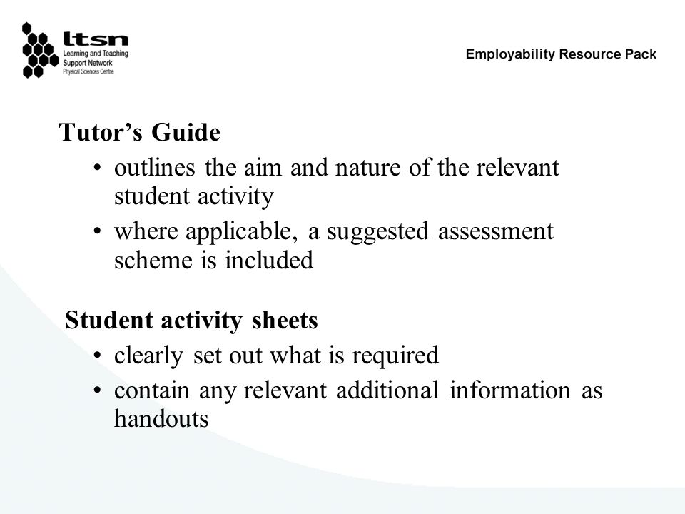 Tutors Guide outlines the aim and nature of the relevant student activity where applicable, a suggested assessment scheme is included Student activity sheets clearly set out what is required contain any relevant additional information as handouts