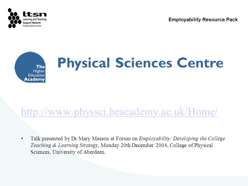 http://www.physsci.heacademy.ac.uk/Home/ Talk presented by Dr Mary Masson at Forum on Employability: Developing the College Teaching & Learning Strate