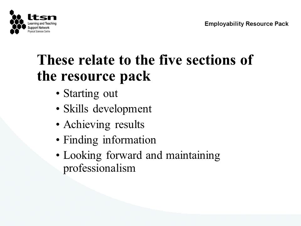 These relate to the five sections of the resource pack Starting out Skills development Achieving results Finding information Looking forward and maintaining professionalism