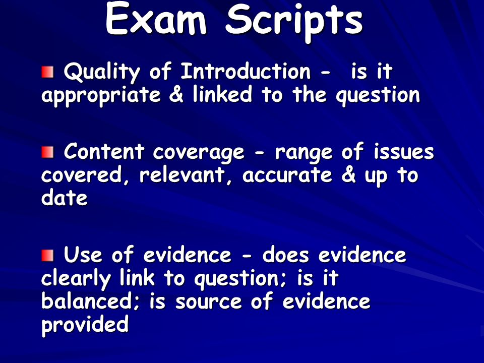 Exam Scripts Quality of Introduction - is it appropriate & linked to the question Quality of Introduction - is it appropriate & linked to the question Content coverage - range of issues covered, relevant, accurate & up to date Content coverage - range of issues covered, relevant, accurate & up to date Use of evidence - does evidence clearly link to question; is it balanced; is source of evidence provided Use of evidence - does evidence clearly link to question; is it balanced; is source of evidence provided