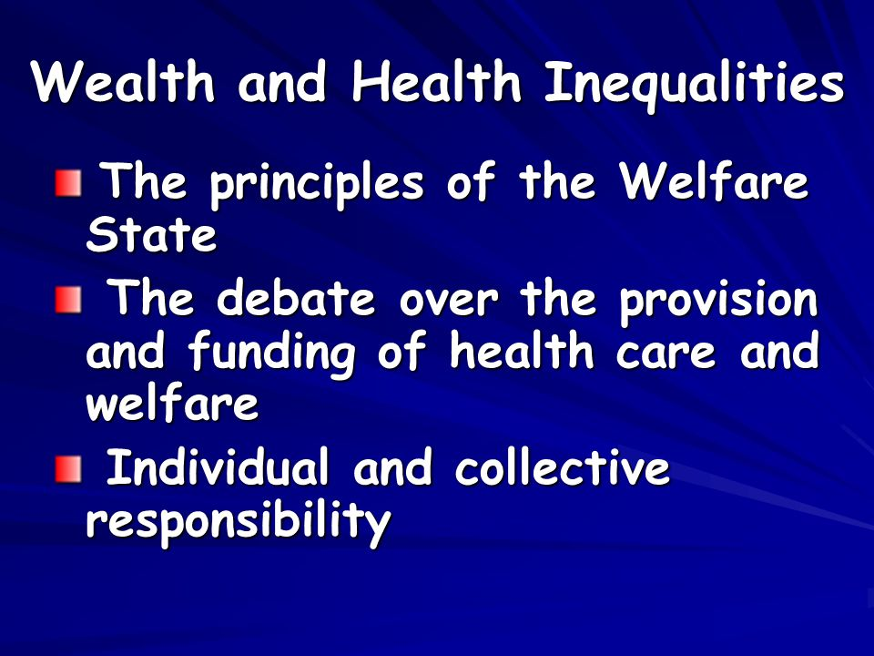 Wealth and Health Inequalities The principles of the Welfare State The principles of the Welfare State The debate over the provision and funding of health care and welfare The debate over the provision and funding of health care and welfare Individual and collective responsibility Individual and collective responsibility