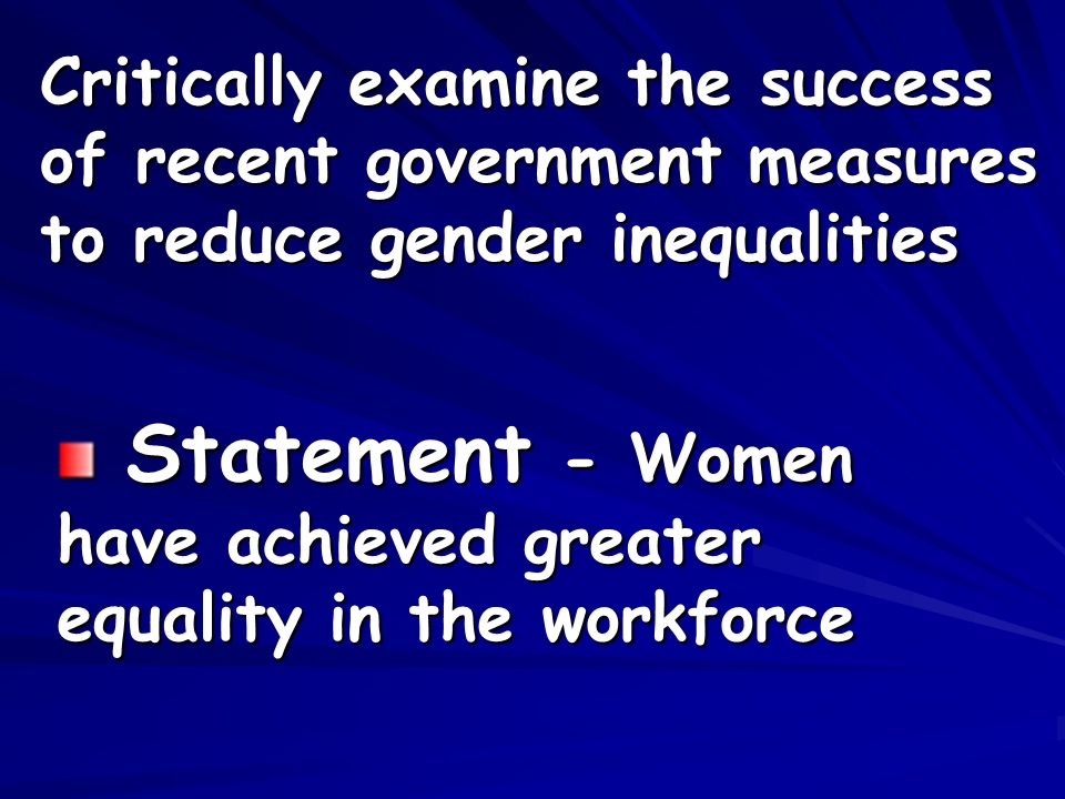 Critically examine the success of recent government measures to reduce gender inequalities Statement - Women have achieved greater equality in the workforce Statement - Women have achieved greater equality in the workforce