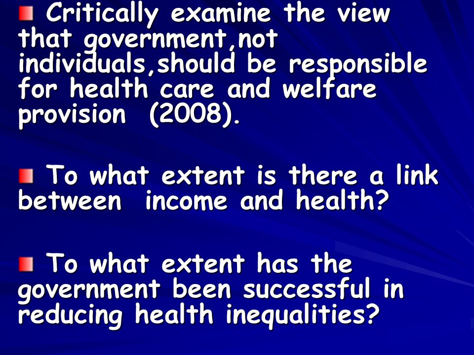 Critically examine the view that government,not individuals,should be responsible for health care and welfare provision (2008).