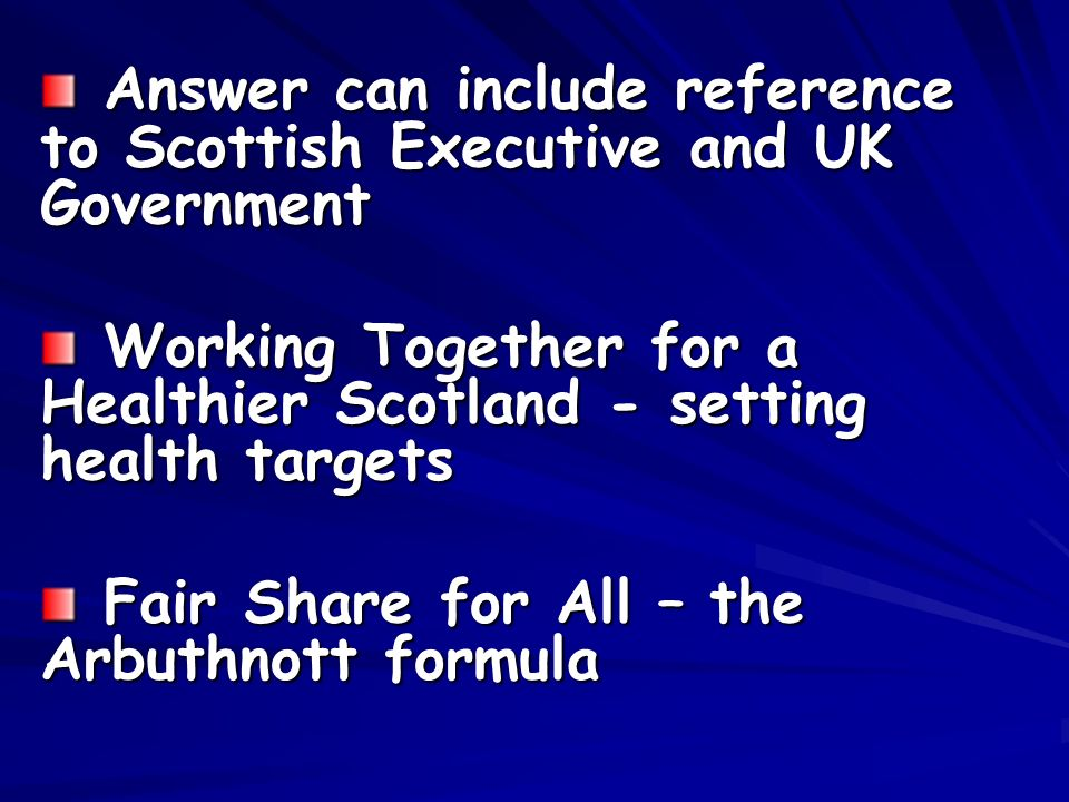Answer can include reference to Scottish Executive and UK Government Answer can include reference to Scottish Executive and UK Government Working Together for a Healthier Scotland - setting health targets Working Together for a Healthier Scotland - setting health targets Fair Share for All – the Arbuthnott formula Fair Share for All – the Arbuthnott formula