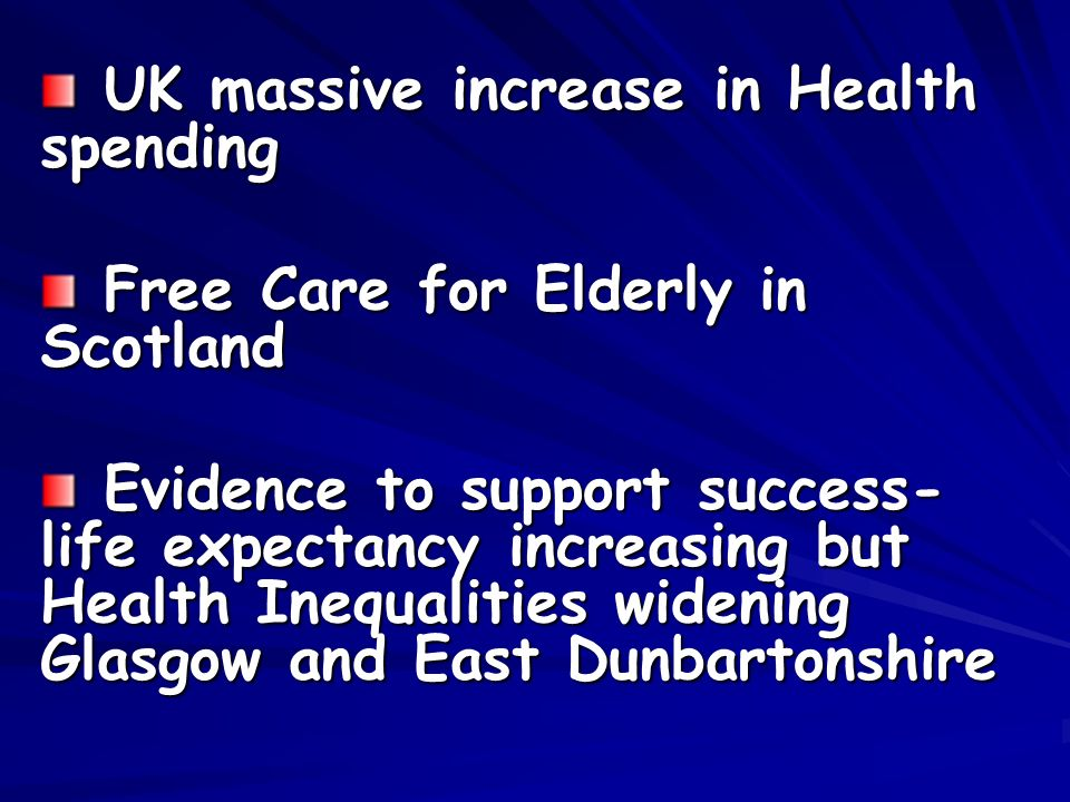 UK massive increase in Health spending UK massive increase in Health spending Free Care for Elderly in Scotland Free Care for Elderly in Scotland Evidence to support success- life expectancy increasing but Health Inequalities widening Glasgow and East Dunbartonshire Evidence to support success- life expectancy increasing but Health Inequalities widening Glasgow and East Dunbartonshire