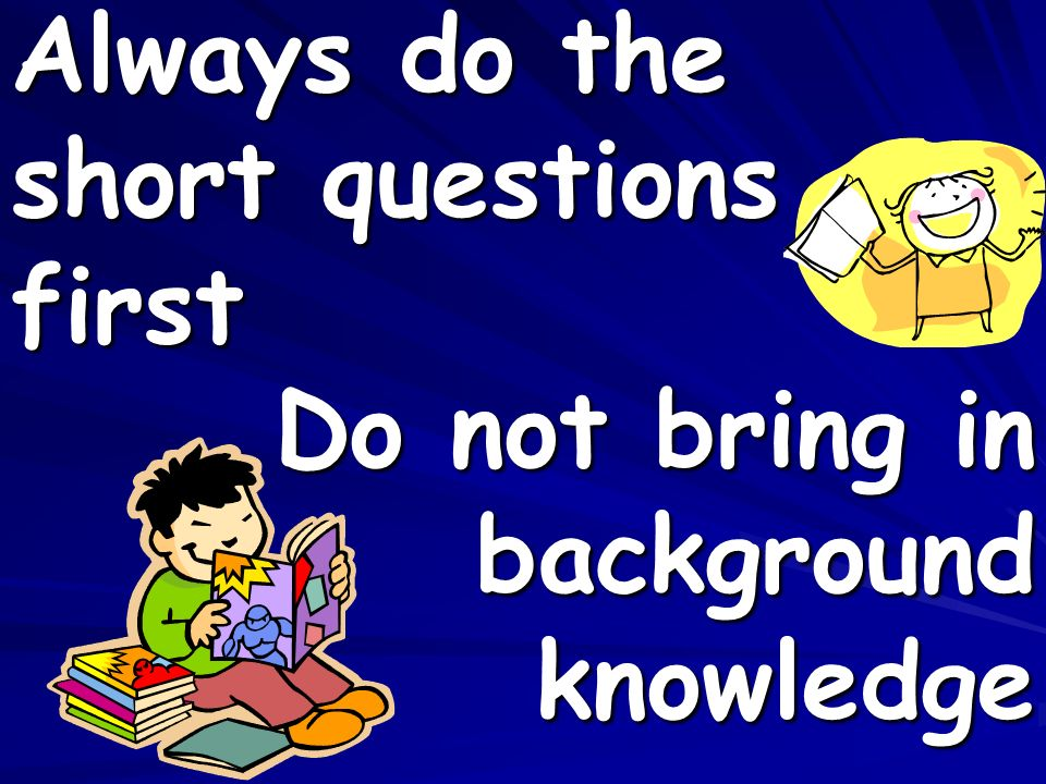 Do not bring in background knowledge Always do the short questions first