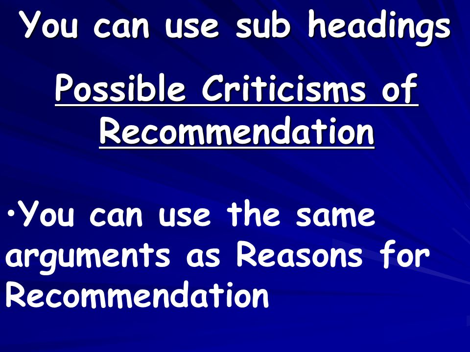 Possible Criticisms of Recommendation You can use sub headings You can use the same arguments as Reasons for Recommendation