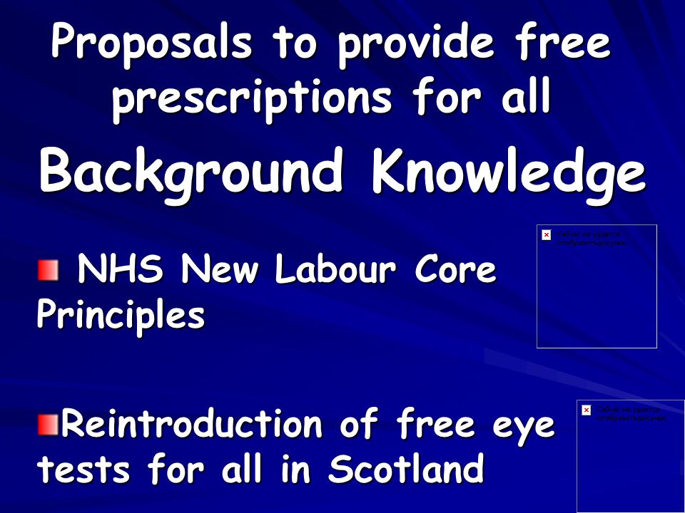 Proposals to provide free prescriptions for all NHS New Labour Core Principles NHS New Labour Core Principles Reintroduction of free eye tests for all in Scotland Background Knowledge