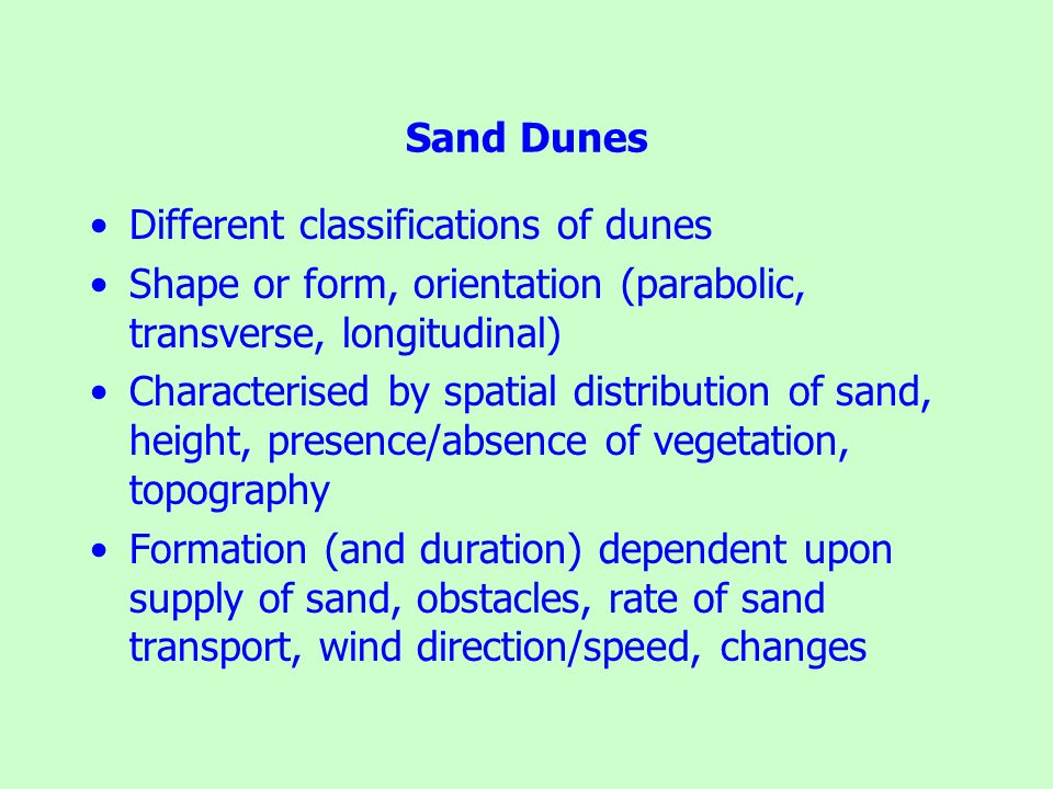 Sand Dunes Different classifications of dunes Shape or form, orientation (parabolic, transverse, longitudinal) Characterised by spatial distribution o