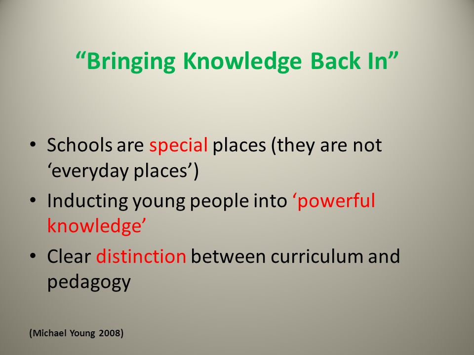 Bringing Knowledge Back In Schools are special places (they are not everyday places) Inducting young people into powerful knowledge Clear distinction between curriculum and pedagogy (Michael Young 2008)