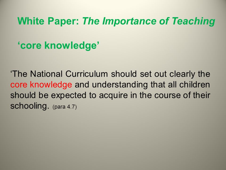 White Paper: The Importance of Teaching core knowledge The National Curriculum should set out clearly the core knowledge and understanding that all children should be expected to acquire in the course of their schooling.