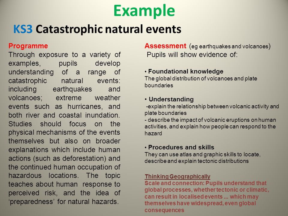 Example KS3 Catastrophic natural events Programme Through exposure to a variety of examples, pupils develop understanding of a range of catastrophic natural events: including earthquakes and volcanoes; extreme weather events such as hurricanes, and both river and coastal inundation.