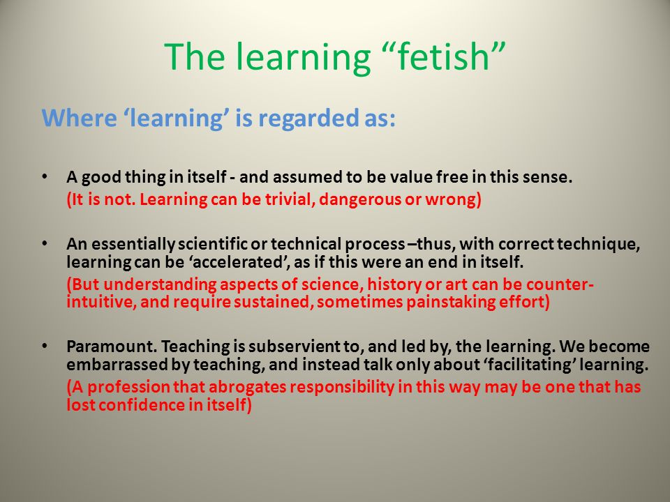 The learning fetish Where learning is regarded as: A good thing in itself - and assumed to be value free in this sense.