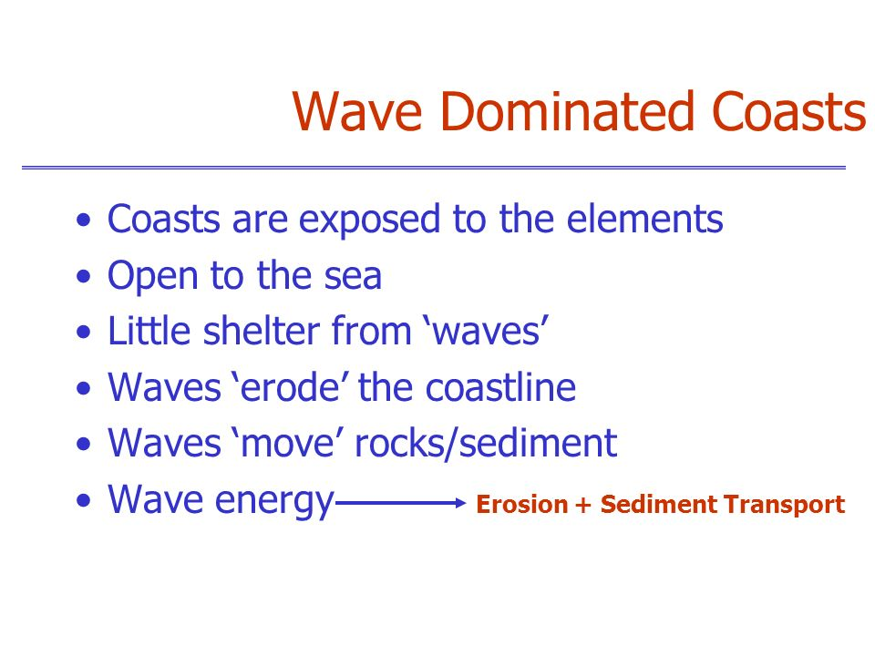 Wave Dominated Coasts Coasts are exposed to the elements Open to the sea Little shelter from waves Waves erode the coastline Waves move rocks/sediment