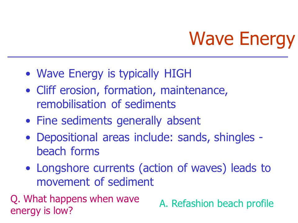 Wave Energy Wave Energy is typically HIGH Cliff erosion, formation, maintenance, remobilisation of sediments Fine sediments generally absent Depositio