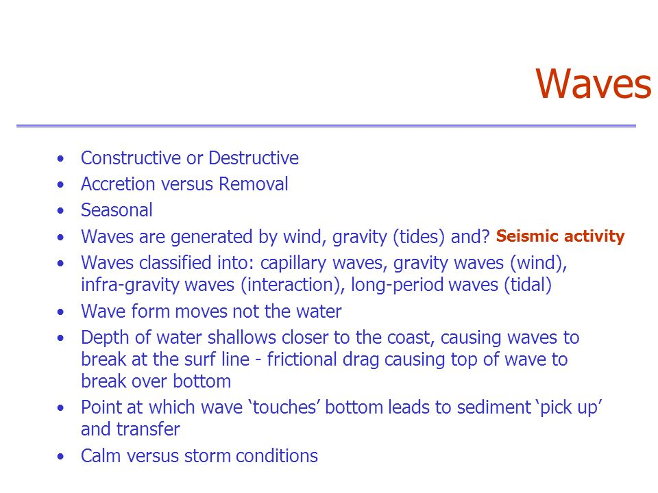 Waves Constructive or Destructive Accretion versus Removal Seasonal Waves are generated by wind, gravity (tides) and? Waves classified into: capillary