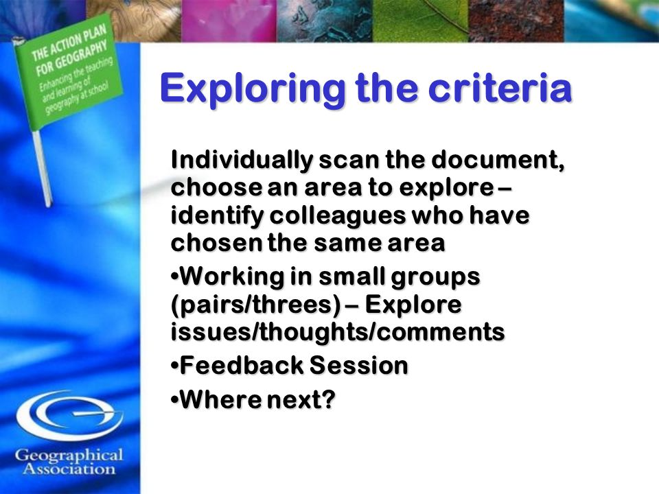 Exploring the criteria Individually scan the document, choose an area to explore – identify colleagues who have chosen the same area Working in small